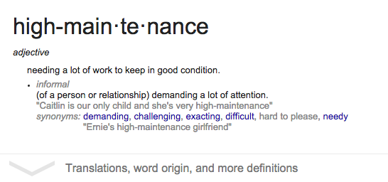 high-main·te·nance - adjective, needing a lot of work to keep in good condition. informal, (of a person or relationship) demanding a lot of attention.