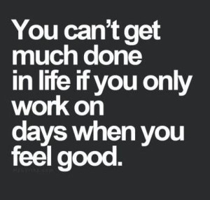 a black box with white text that says 'you can't get much done in life if you only work on days when you feel good.'
